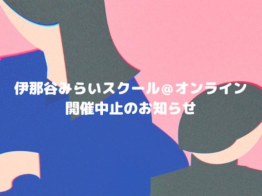 【お知らせ】伊那谷みらいスクール@オンライン 開催中止のお知らせ
